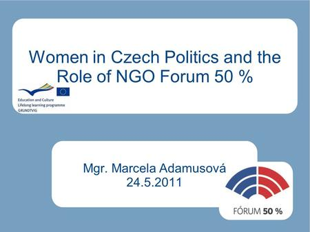 Women in Czech Politics and the Role of NGO Forum 50 % Mgr. Marcela Adamusová 24.5.2011.