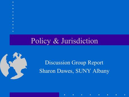 Policy & Jurisdiction Discussion Group Report Sharon Dawes, SUNY Albany.