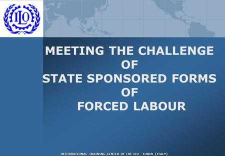 INTERNATIONAL TRAINING CENTER OF THE ILO - TURIN (ITALY) MEETING THE CHALLENGE OF STATE SPONSORED FORMS OF FORCED LABOUR.