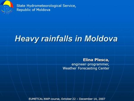 Heavy rainfalls in Moldova Elina Plesca, engineer-programmer, Weather Forecasting Center EUMETCAL NWP course, October 22 – December 14, 2007 State Hydrometeorological.