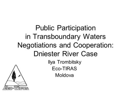 Public Participation in Transboundary Waters Negotiations and Cooperation: Dniester River Case Ilya Trombitsky Eco-TIRAS Moldova.