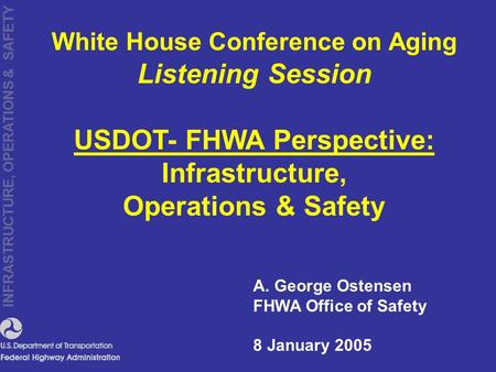 INFRASTRUCTURE, OPERATIONS & SAFETY A. George Ostensen FHWA Office of Safety 8 January 2005 White House Conference on Aging Listening Session USDOT- FHWA.