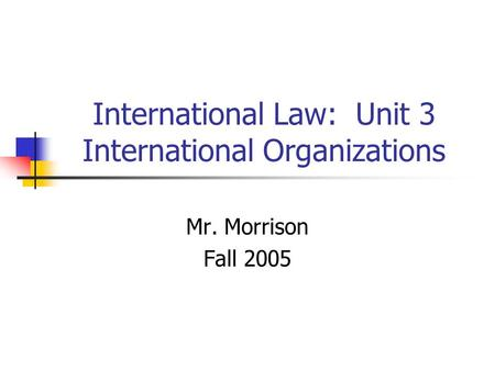 International Law: Unit 3 International Organizations Mr. Morrison Fall 2005.