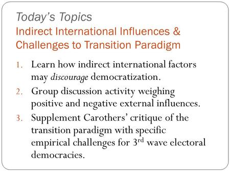 Today's Topics Indirect International Influences & Challenges to Transition Paradigm 1. Learn how indirect international factors may discourage democratization.