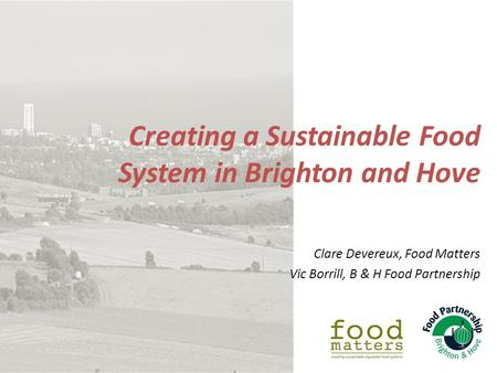 Creating a Sustainable Food System in Brighton and Hove Clare Devereux, Food Matters Vic Borrill, B & H Food Partnership.