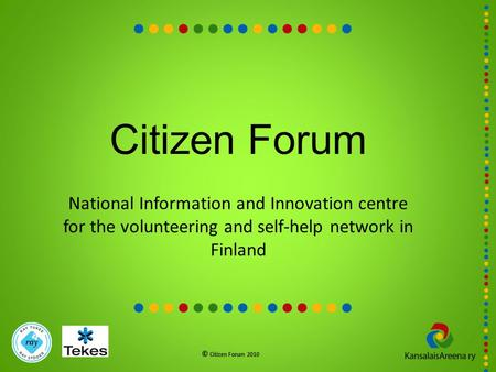 Citizen Forum National Information and Innovation centre for the volunteering and self-help network in Finland © Citizen Forum 2010.