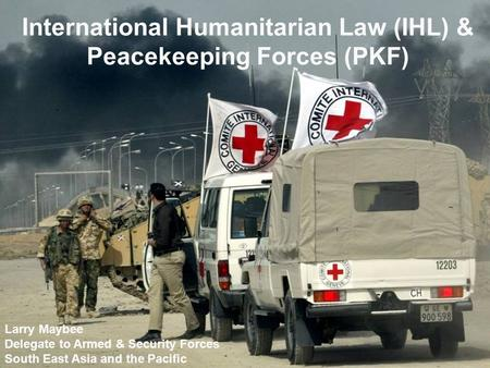 International Humanitarian Law (IHL) & Peacekeeping Forces (PKF) Larry Maybee Delegate to Armed & Security Forces South East Asia and the Pacific.