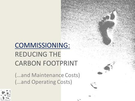 COMMISSIONING: REDUCING THE CARBON FOOTPRINT (…and Maintenance Costs) (…and Operating Costs)