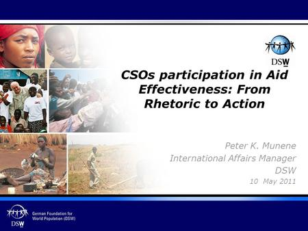 Peter K. Munene International Affairs Manager DSW 10 May 2011 CSOs participation in Aid Effectiveness: From Rhetoric to Action.
