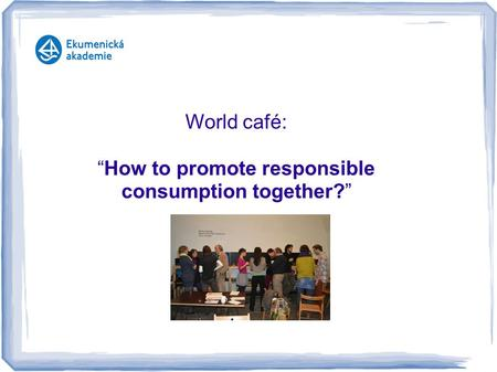 "World café: ""How to promote responsible consumption together?"""