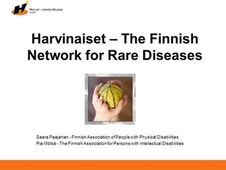 Harvinaiset – The Finnish Network for Rare Diseases Saara Paajanen - Finnish Association of People with Physical Disabilities Pia Mölsä - The Finnish Association.