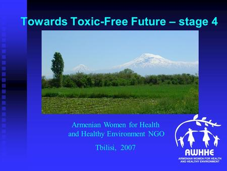 Towards Toxic-Free Future – stage 4 Armenian Women for Health and Healthy Environment NGO Tbilisi, 2007.