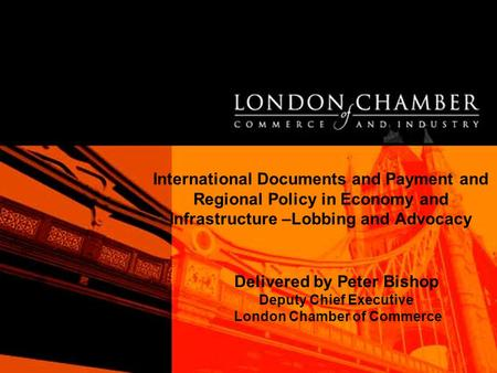 International Documents and Payment and Regional Policy in Economy and Infrastructure –Lobbing and Advocacy Delivered by Peter Bishop Deputy Chief Executive.