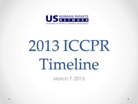 2013 ICCPR Timeline March 7, 2013. Pre-Adoption of the List of Issues March 7 : Pre-Geneva general update and strategy call o For those going or not going.