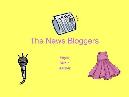 The News Bloggers Skyla Susie Harper. What we write about The latest fashion trends Tween Celebrities Go Green/All Around the World Top 3 songs/movies.