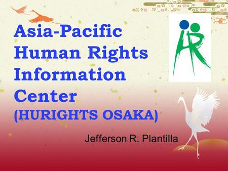 Asia-Pacific Human Rights Information Center (HURIGHTS OSAKA) Jefferson R. Plantilla.