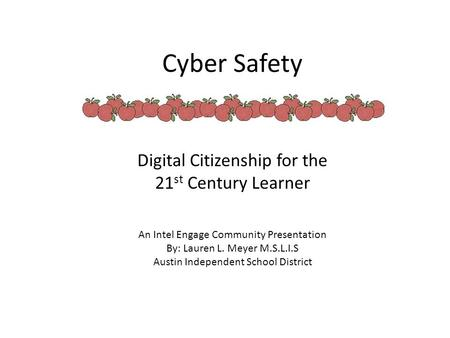 Cyber Safety Digital Citizenship for the 21 st Century Learner An Intel Engage Community Presentation By: Lauren L. Meyer M.S.L.I.S Austin Independent.