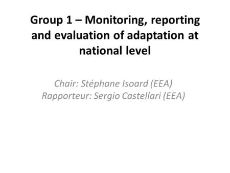 Group 1 – Monitoring, reporting and evaluation of adaptation at national level Chair: Stéphane Isoard (EEA) Rapporteur: Sergio Castellari (EEA)