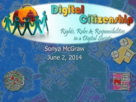 Digital Citizenship Sonya McGraw June 2, 2014. Netiquette WHAT IS IT? n Set of rules for proper behavior among people on the Internet.
