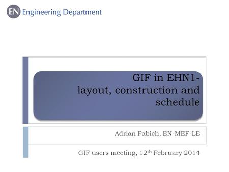 GIF in EHN1- layout, construction and schedule Adrian Fabich, EN-MEF-LE GIF users meeting, 12 th February 2014.