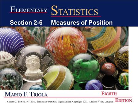 1 Chapter 2. Section 2-6. Triola, Elementary Statistics, Eighth Edition. Copyright 2001. Addison Wesley Longman M ARIO F. T RIOLA E IGHTH E DITION E LEMENTARY.