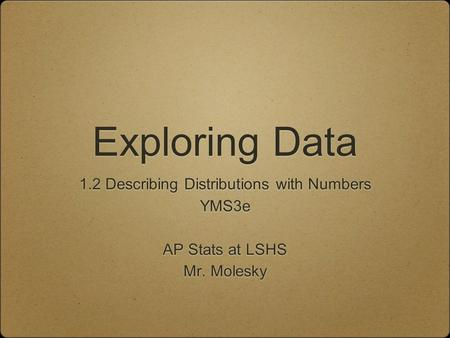 Exploring Data 1.2 Describing Distributions with Numbers YMS3e AP Stats at LSHS Mr. Molesky 1.2 Describing Distributions with Numbers YMS3e AP Stats at.