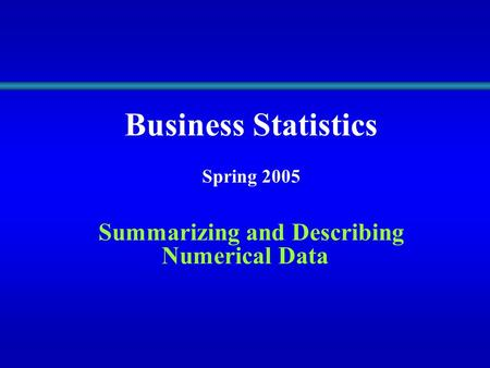Business Statistics Spring 2005 Summarizing and Describing Numerical Data.