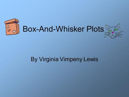 Box-And-Whisker Plots By Virginia Vimpeny Lewis. What information do we need? Minimum data value Lower Quartile Median Upper Quartile Maximum data value.