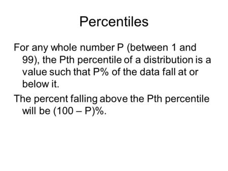 Percentiles For any whole number P (between 1 and 99), the Pth percentile of a distribution is a value such that P% of the data fall at or below it. The.
