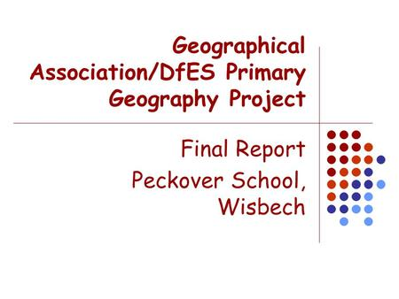 Geographical Association/DfES Primary Geography Project Final Report Peckover School, Wisbech.