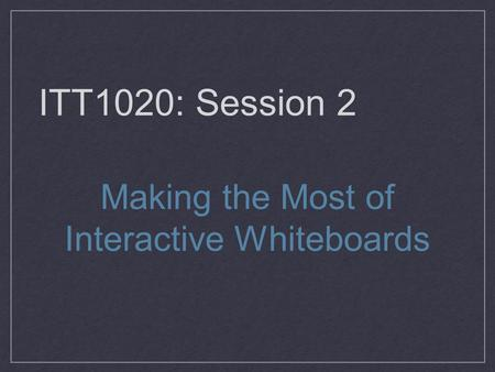 ITT1020: Session 2 Making the Most of Interactive Whiteboards.