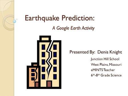 Earthquake Prediction: A Google Earth Activity Presented By: Denis Knight Junction Hill School West Plains, Missouri eMINTS Teacher 6 th -8 th Grade Science.