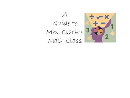 A Guide to Mrs. Clark's Math Class. A Typical Class 15 minutes correcting homework and Clarifying previous day's lesson 20 to 30 minutes direct instruction.