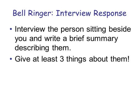 Bell Ringer: Interview Response Interview the person sitting beside you and write a brief summary describing them. Give at least 3 things about them!