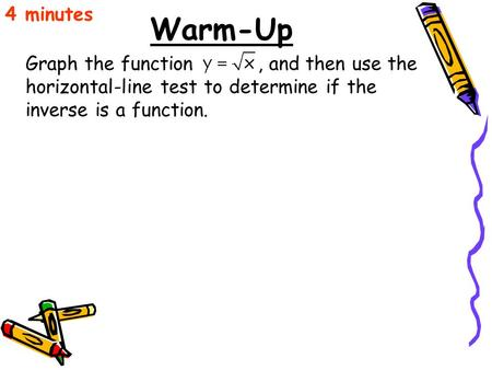 Warm-Up Graph the function, and then use the horizontal-line test to determine if the inverse is a function. 4 minutes.
