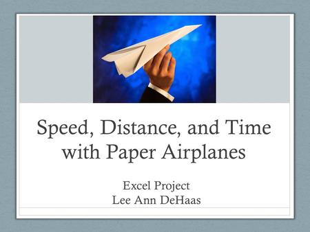 Speed, Distance, and Time with Paper Airplanes Excel Project Lee Ann DeHaas.