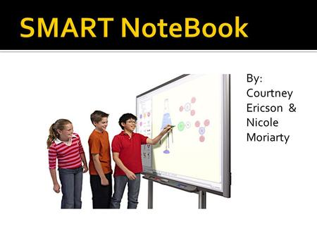By: Courtney Ericson & Nicole Moriarty.  SMART Notebook software is collaborative learning software and content delivery platform that gives users access.