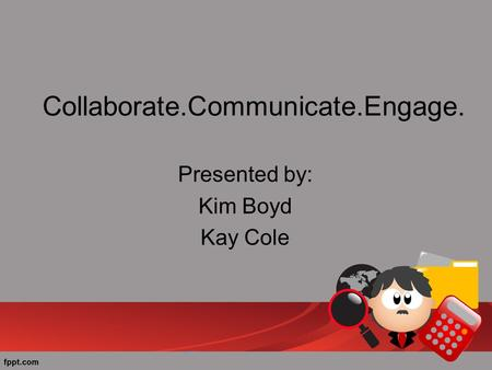 Collaborate.Communicate.Engage. Presented by: Kim Boyd Kay Cole.