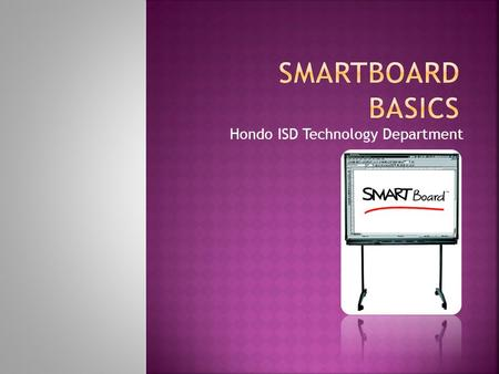 Hondo ISD Technology Department.  Orienting your SmartBoard  SmartBoard Tools  Smart Notebook  The Gallery  Questions and Play Time.