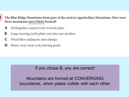 If you chose B, you are correct! Mountains are formed at CONVERGING boundaries, when plates collide with each other.