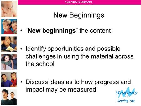 "CHILDREN'S SERVICES ""New beginnings"" the content Identify opportunities and possible challenges in using the material across the school Discuss ideas as."