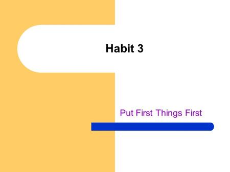 Habit 3 Put First Things First. Not enough time to get it all done! Habit 2 – you decided what was most important to you, what should be first Habit 3.