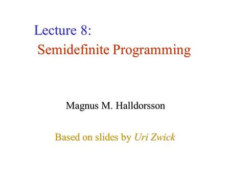 Semidefinite Programming Based on slides by Uri Zwick Lecture 8: Magnus M. Halldorsson.