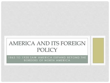1865 TO 1920 SAW AMERICA EXPAND BEYOND THE BORDERS OF NORTH AMERICA AMERICA AND ITS FOREIGN POLICY.