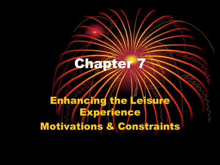 Chapter 7 Enhancing the Leisure Experience Motivations & Constraints.