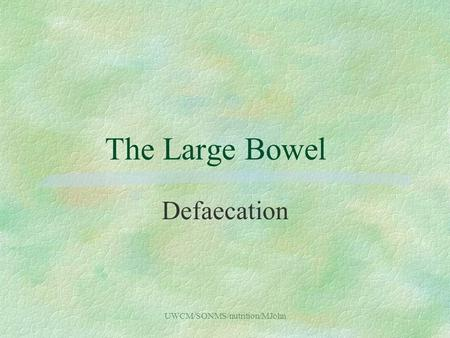 UWCM/SONMS/nutrition/MJohn The Large Bowel Defaecation.