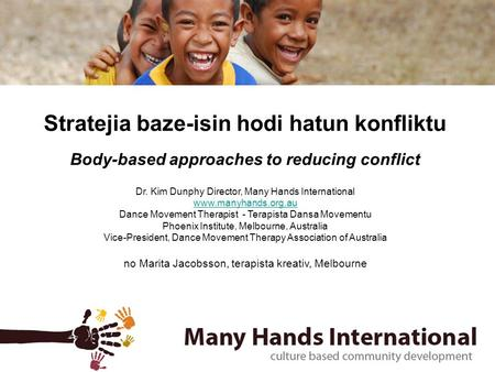 Stratejia baze-isin hodi hatun konfliktu Body-based approaches to reducing conflict Dr. Kim Dunphy Director, Many Hands International www.manyhands.org.au.