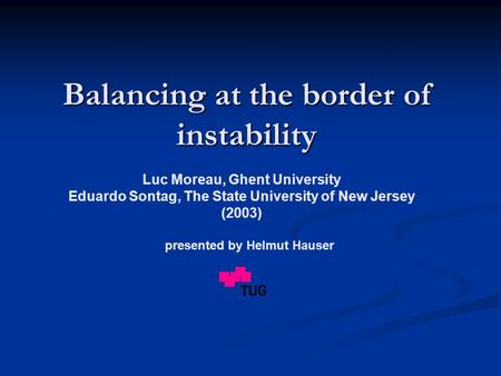 Balancing at the border of instability Luc Moreau, Ghent University Eduardo Sontag, The State University of New Jersey (2003) presented by Helmut Hauser.