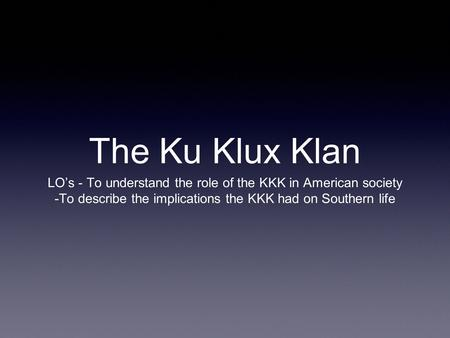 The Ku Klux Klan LO's - To understand the role of the KKK in American society -To describe the implications the KKK had on Southern life.