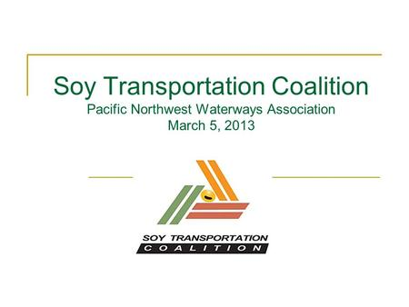 Soy Transportation Coalition Pacific Northwest Waterways Association March 5, 2013.